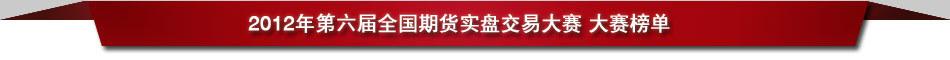 2012年第六届全国期货实盘交易大赛 大赛榜单
