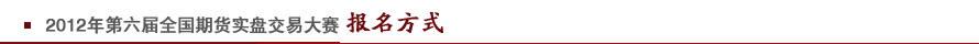 2012年第六届全国期货实盘交易大赛报名方式